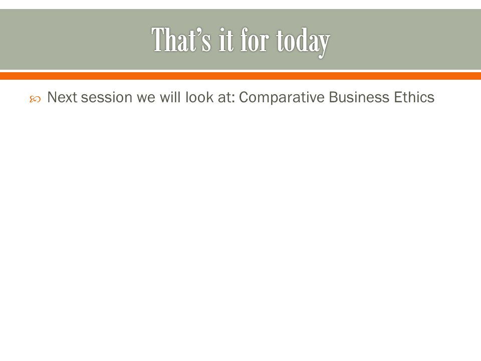  Next session we will look at: Comparative Business Ethics