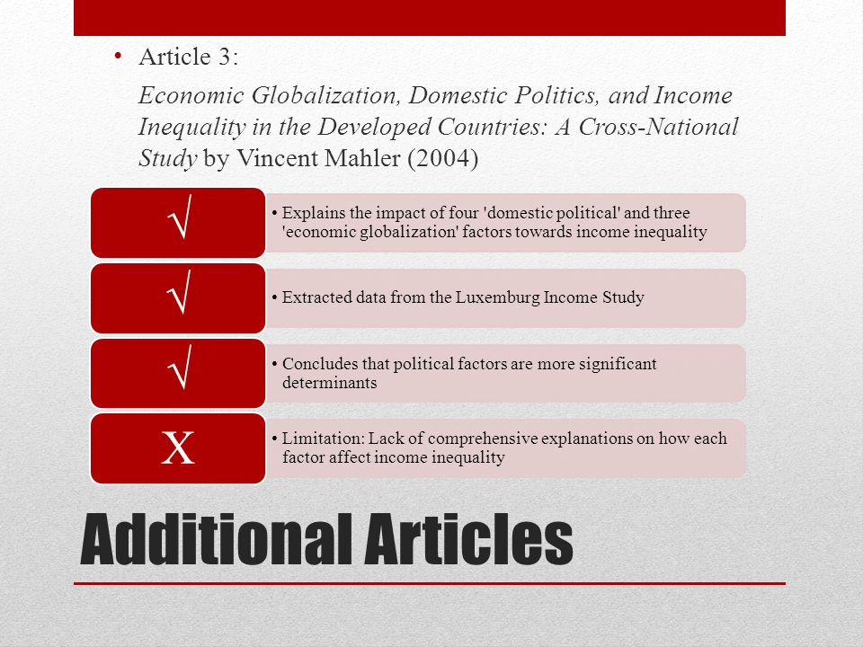 Additional Articles Article 3: Economic Globalization, Domestic Politics, and Income Inequality in the Developed Countries: A Cross-National Study by Vincent Mahler (2004) Explains the impact of four domestic political and three economic globalization factors towards income inequality √ Extracted data from the Luxemburg Income Study √ Concludes that political factors are more significant determinants √ Limitation: Lack of comprehensive explanations on how each factor affect income inequality X