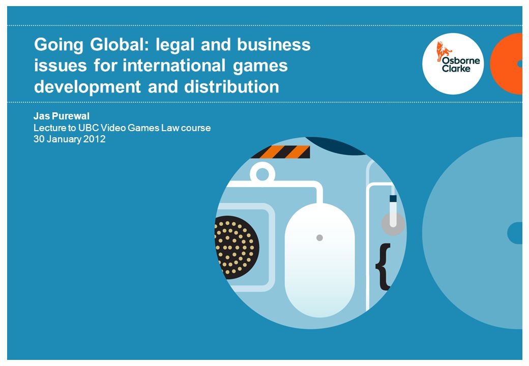 Going Global: legal and business issues for international games development and distribution Jas Purewal Lecture to UBC Video Games Law course 30 January 2012