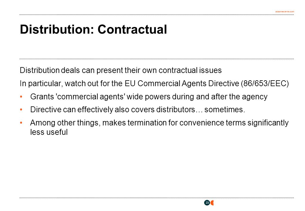 osborneclarke.com 23 Distribution: Contractual Distribution deals can present their own contractual issues In particular, watch out for the EU Commercial Agents Directive (86/653/EEC) Grants commercial agents wide powers during and after the agency Directive can effectively also covers distributors… sometimes.