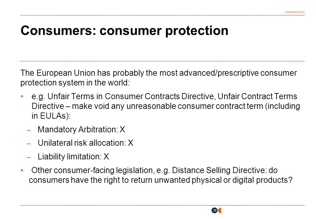 osborneclarke.com 29 Consumers: consumer protection The European Union has probably the most advanced/prescriptive consumer protection system in the world: e.g.