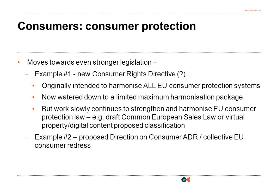 osborneclarke.com 30 Consumers: consumer protection Moves towards even stronger legislation – – Example #1 - new Consumer Rights Directive ( ) Originally intended to harmonise ALL EU consumer protection systems Now watered down to a limited maximum harmonisation package But work slowly continues to strengthen and harmonise EU consumer protection law – e.g.