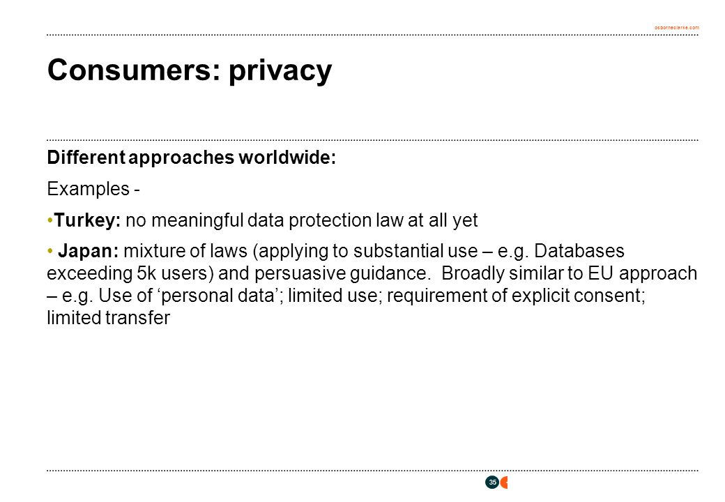 osborneclarke.com 35 Consumers: privacy Different approaches worldwide: Examples - Turkey: no meaningful data protection law at all yet Japan: mixture of laws (applying to substantial use – e.g.