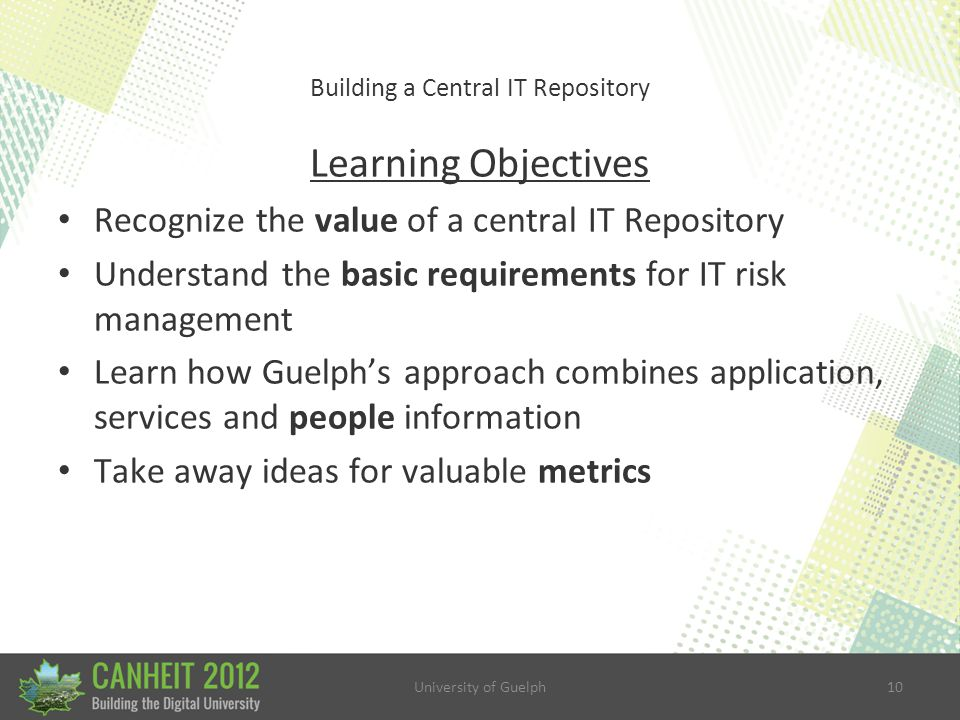 University of Guelph10 Building a Central IT Repository Learning Objectives Recognize the value of a central IT Repository Understand the basic requirements for IT risk management Learn how Guelph's approach combines application, services and people information Take away ideas for valuable metrics
