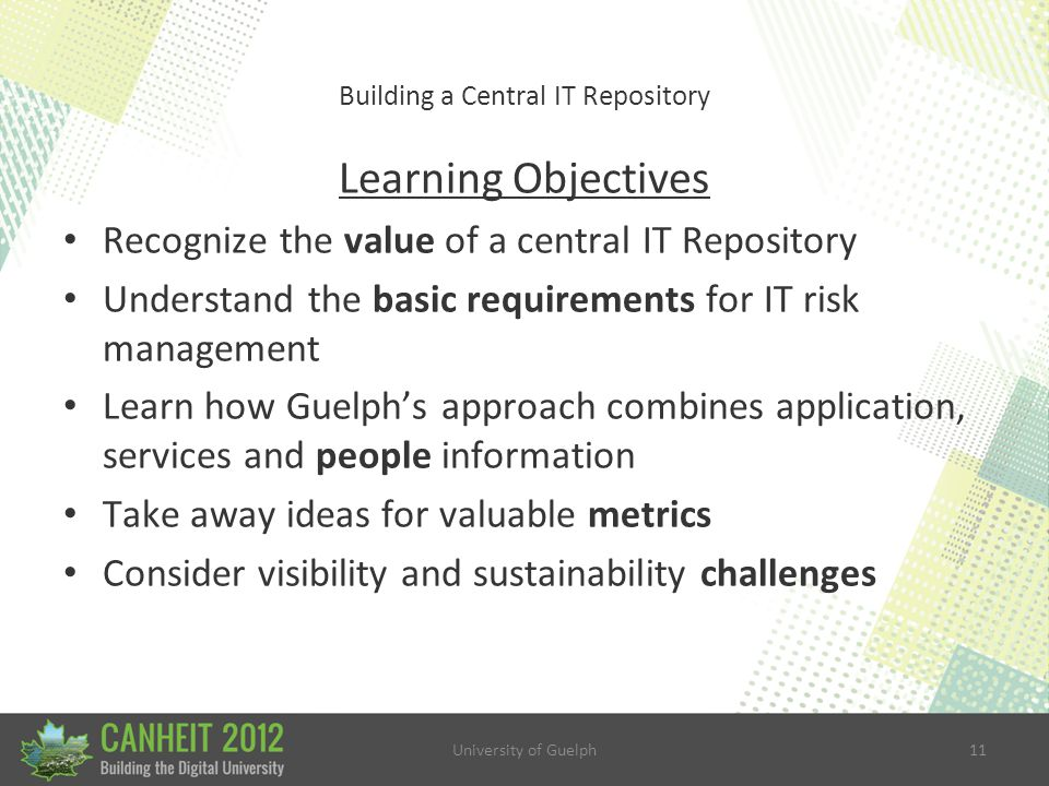 University of Guelph11 Building a Central IT Repository Learning Objectives Recognize the value of a central IT Repository Understand the basic requirements for IT risk management Learn how Guelph's approach combines application, services and people information Take away ideas for valuable metrics Consider visibility and sustainability challenges