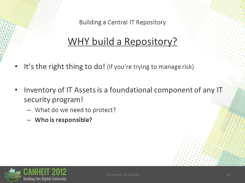 University of Guelph14 Building a Central IT Repository WHY build a Repository.