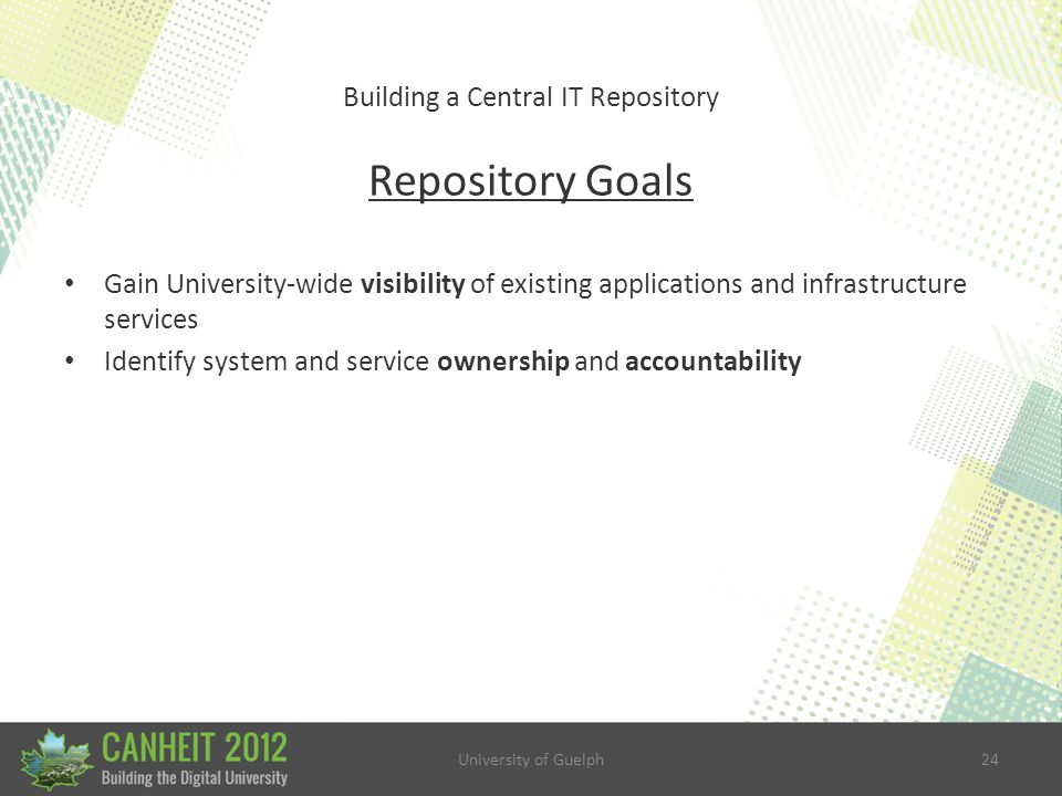 University of Guelph24 Building a Central IT Repository Repository Goals Gain University-wide visibility of existing applications and infrastructure services Identify system and service ownership and accountability