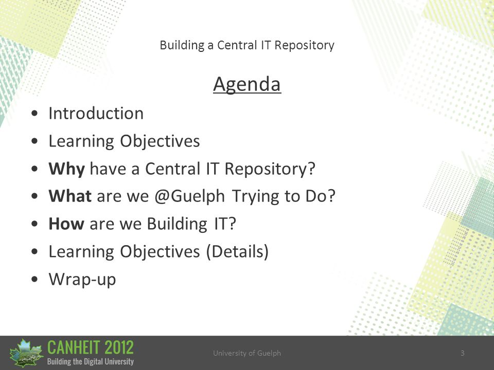 University of Guelph3 Building a Central IT Repository Agenda Introduction Learning Objectives Why have a Central IT Repository.