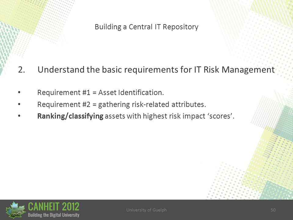University of Guelph50 Building a Central IT Repository 2.Understand the basic requirements for IT Risk Management Requirement #1 = Asset Identification.
