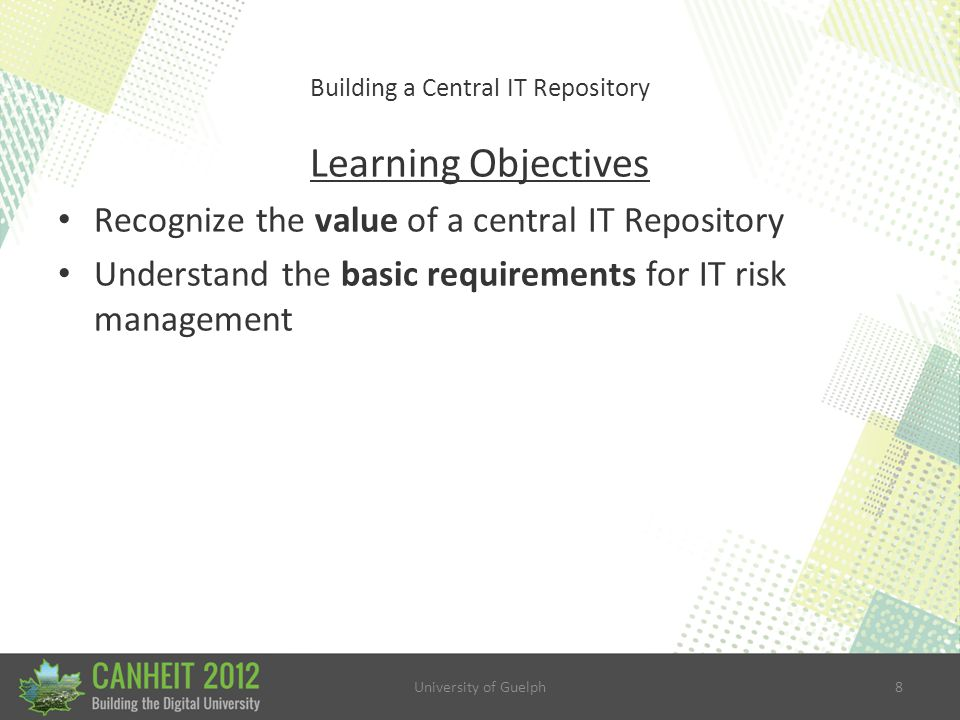 University of Guelph8 Building a Central IT Repository Learning Objectives Recognize the value of a central IT Repository Understand the basic requirements for IT risk management