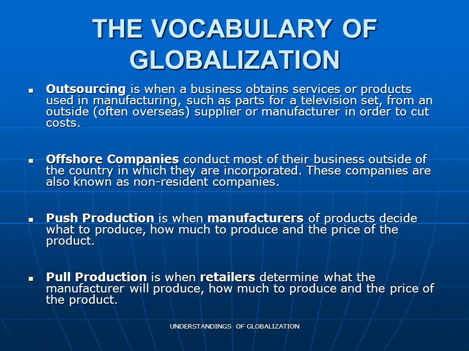 UNDERSTANDINGS OF GLOBALIZATION THE VOCABULARY OF GLOBALIZATION Outsourcing is when a business obtains services or products used in manufacturing, such as parts for a television set, from an outside (often overseas) supplier or manufacturer in order to cut costs.
