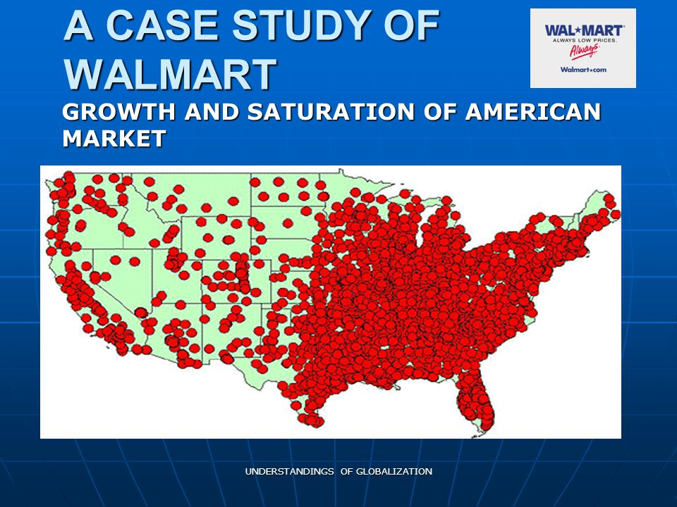 UNDERSTANDINGS OF GLOBALIZATION A CASE STUDY OF WALMART GROWTH AND SATURATION OF AMERICAN MARKET