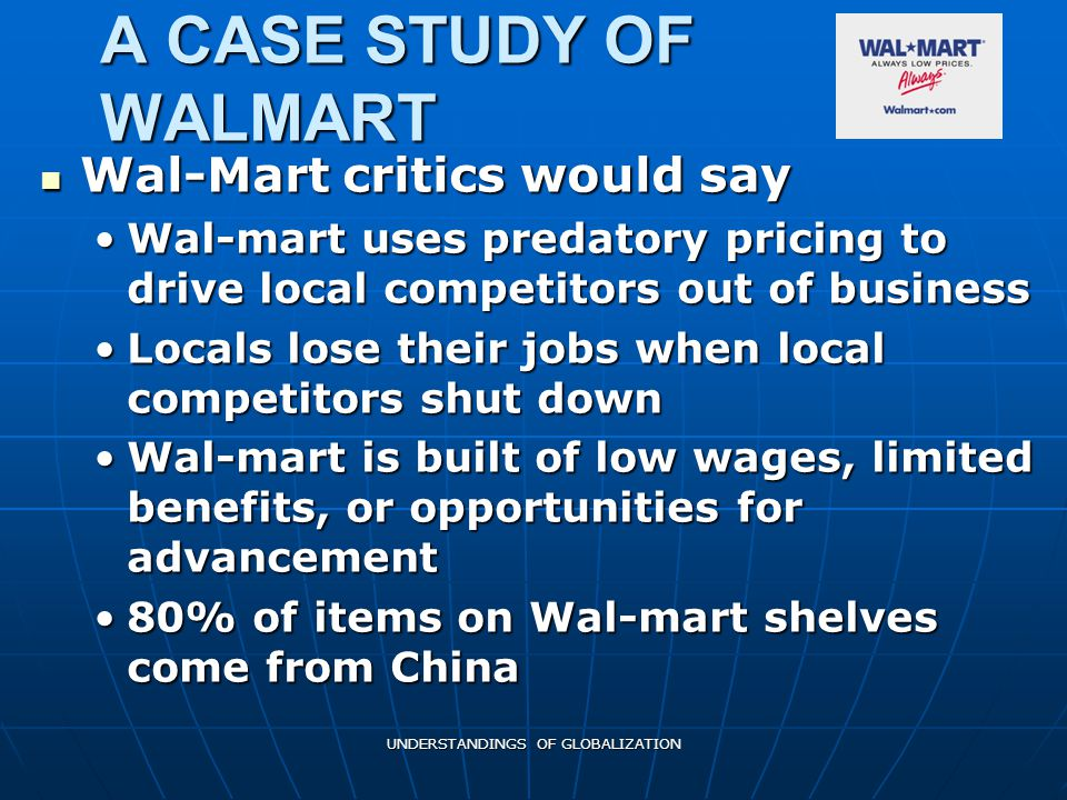 UNDERSTANDINGS OF GLOBALIZATION A CASE STUDY OF WALMART Wal-Mart critics would say Wal-Mart critics would say Wal-mart uses predatory pricing to drive local competitors out of businessWal-mart uses predatory pricing to drive local competitors out of business Locals lose their jobs when local competitors shut downLocals lose their jobs when local competitors shut down Wal-mart is built of low wages, limited benefits, or opportunities for advancementWal-mart is built of low wages, limited benefits, or opportunities for advancement 80% of items on Wal-mart shelves come from China80% of items on Wal-mart shelves come from China