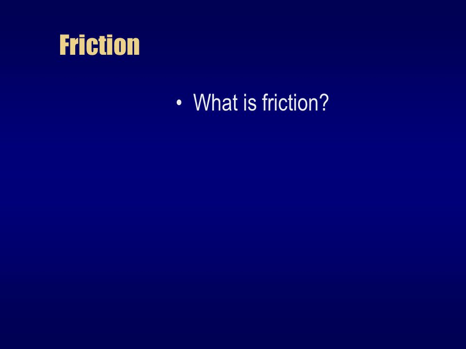 Friction What is friction