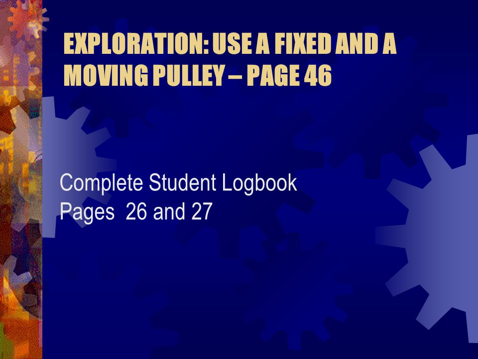 EXPLORATION: USE A FIXED AND A MOVING PULLEY – PAGE 46 Complete Student Logbook Pages 26 and 27