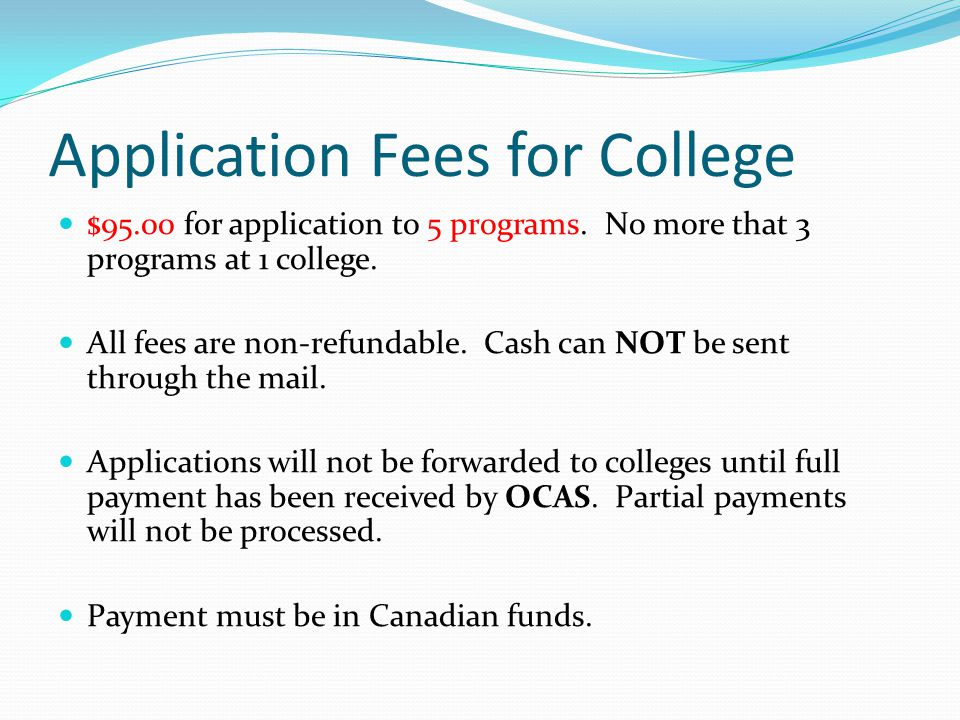 Application Fees for College $95.00 for application to 5 programs. No more that 3 programs at 1 college. All fees are non-refundable. Cash can NOT be