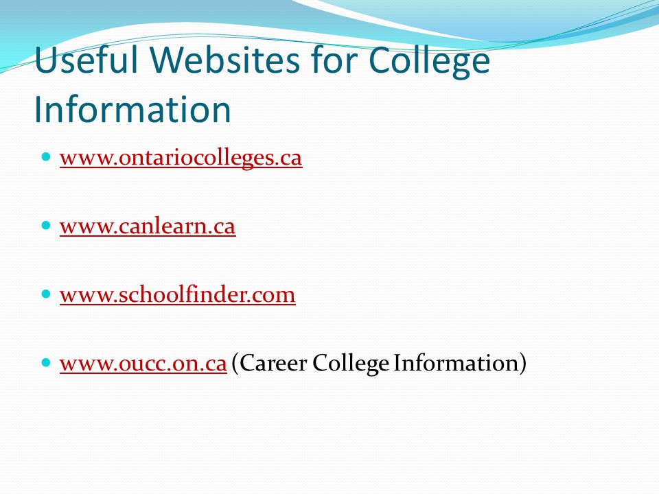 Useful Websites for College Information www.ontariocolleges.ca www.canlearn.ca www.schoolfinder.com www.oucc.on.ca (Career College Information) www.ou