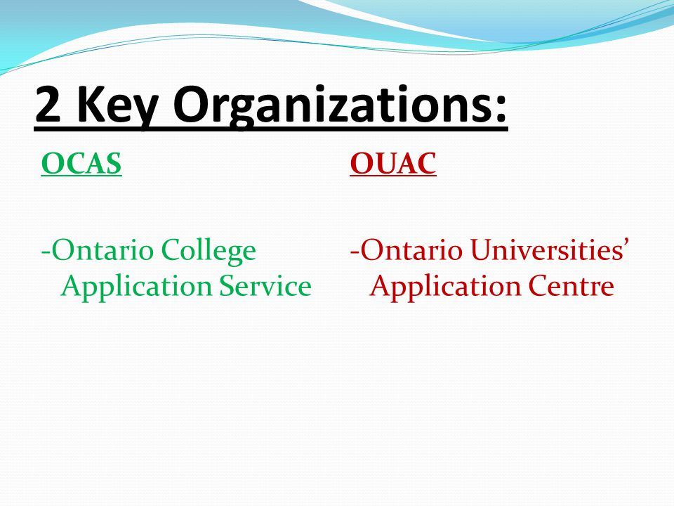 2 Key Organizations: OCAS -Ontario College Application Service OUAC -Ontario Universities' Application Centre