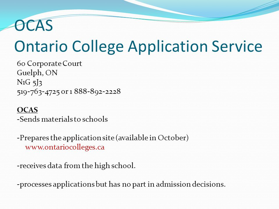 OCAS Ontario College Application Service 60 Corporate Court Guelph, ON N1G 5J3 519-763-4725 or 1 888-892-2228 OCAS -Sends materials to schools -Prepar
