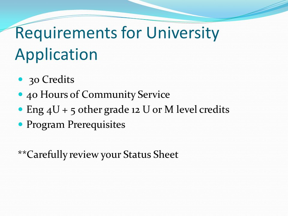 Requirements for University Application 30 Credits 40 Hours of Community Service Eng 4U + 5 other grade 12 U or M level credits Program Prerequisites