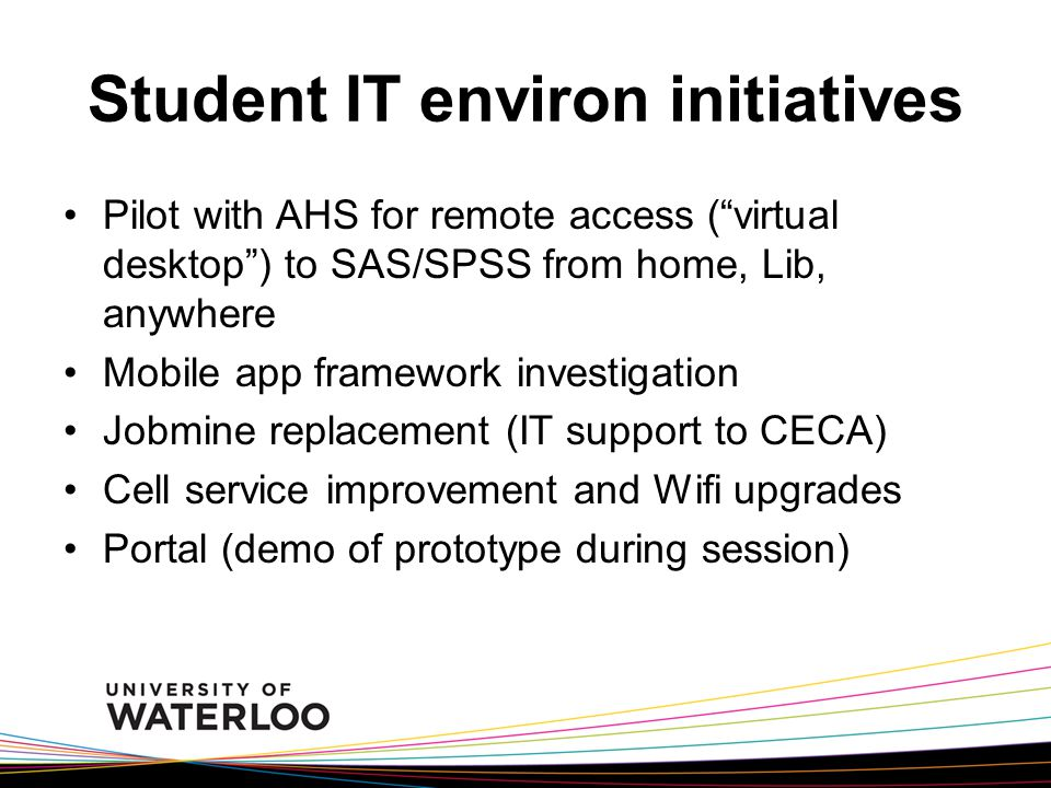 Student IT environ initiatives Pilot with AHS for remote access ( virtual desktop ) to SAS/SPSS from home, Lib, anywhere Mobile app framework investigation Jobmine replacement (IT support to CECA) Cell service improvement and Wifi upgrades Portal (demo of prototype during session)