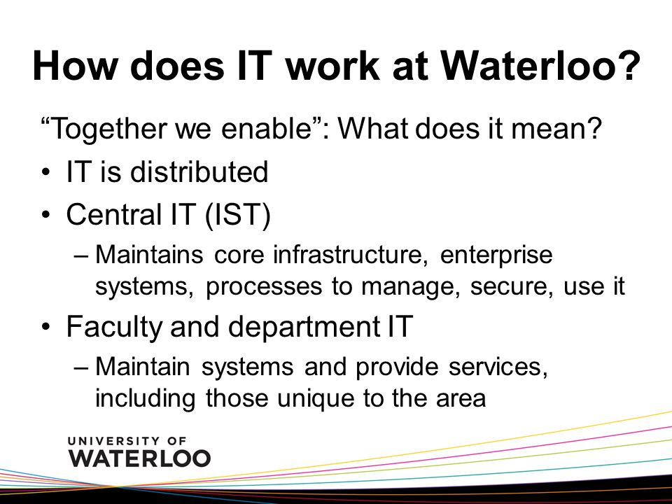 How does IT work at Waterloo. Together we enable : What does it mean.