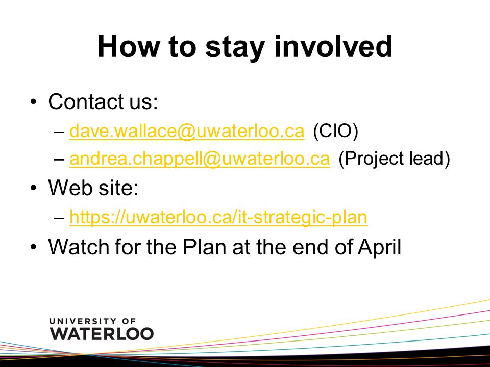 How to stay involved Contact us: –dave.wallace@uwaterloo.ca (CIO)dave.wallace@uwaterloo.ca –andrea.chappell@uwaterloo.ca (Project lead)andrea.chappell@uwaterloo.ca Web site: –https://uwaterloo.ca/it-strategic-planhttps://uwaterloo.ca/it-strategic-plan Watch for the Plan at the end of April