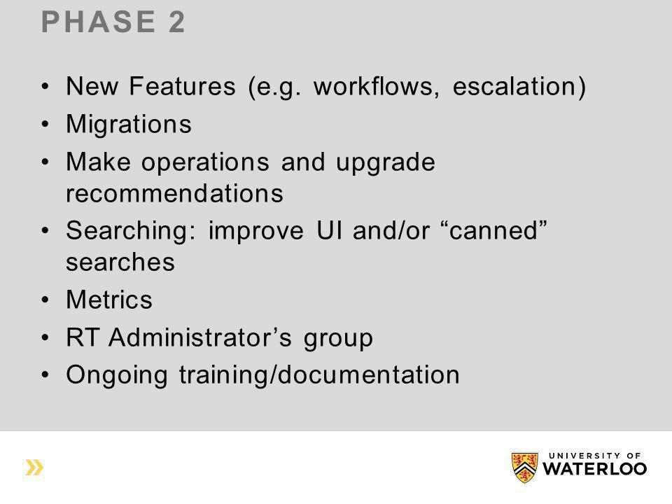 """PHASE 2 New Features (e.g. workflows, escalation) Migrations Make operations and upgrade recommendations Searching: improve UI and/or """"canned"""" searche"""