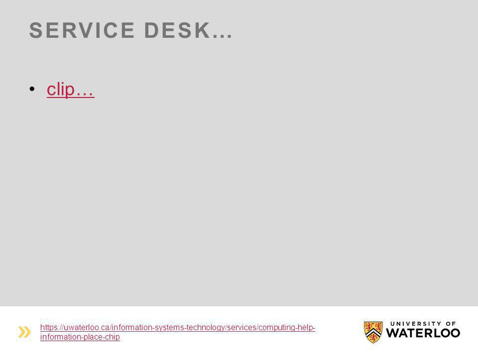 SERVICE DESK… clip… https://uwaterloo.ca/information-systems-technology/services/computing-help- information-place-chip