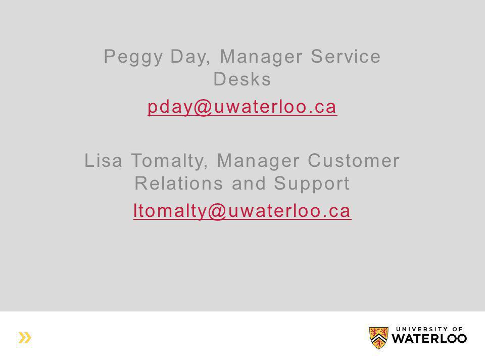 Peggy Day, Manager Service Desks pday@uwaterloo.ca Lisa Tomalty, Manager Customer Relations and Support ltomalty@uwaterloo.ca