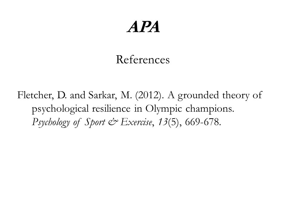 APA References Fletcher, D. and Sarkar, M. (2012). A grounded theory of psychological resilience in Olympic champions. Psychology of Sport & Exercise,