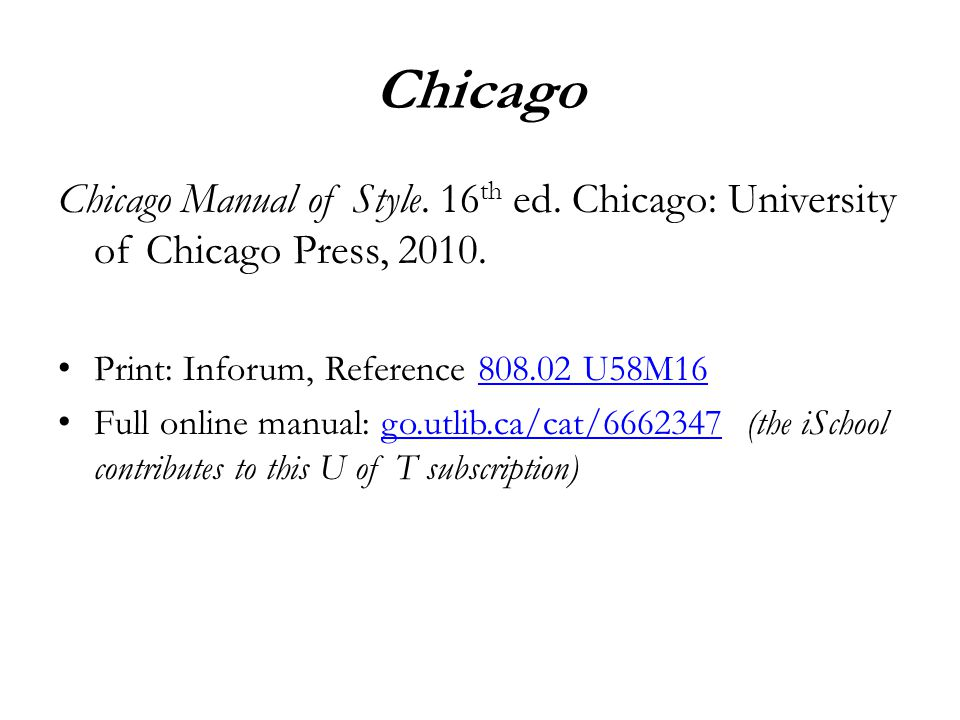 Chicago Chicago Manual of Style. 16 th ed. Chicago: University of Chicago Press, 2010. Print: Inforum, Reference 808.02 U58M16808.02 U58M16 Full onlin
