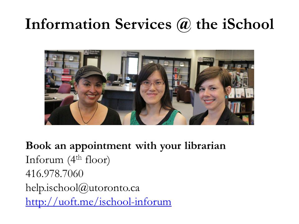 Information Services @ the iSchool Book an appointment with your librarian Inforum (4 th floor) 416.978.7060 help.ischool@utoronto.ca http://uoft.me/i