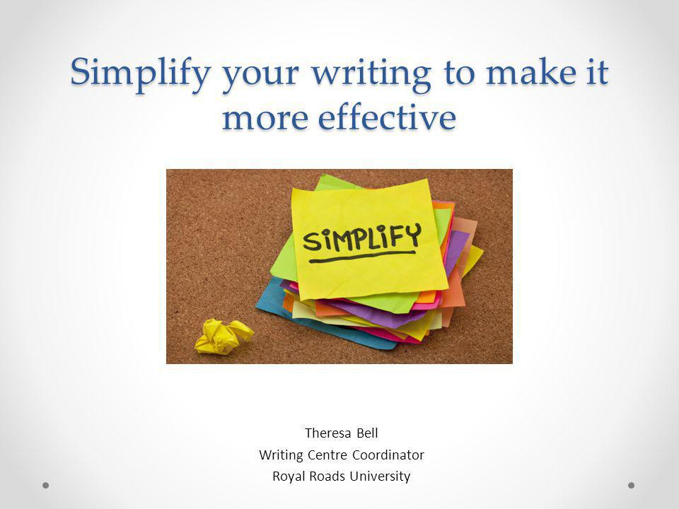 Simplify your writing to make it more effective Theresa Bell Writing Centre Coordinator Royal Roads University