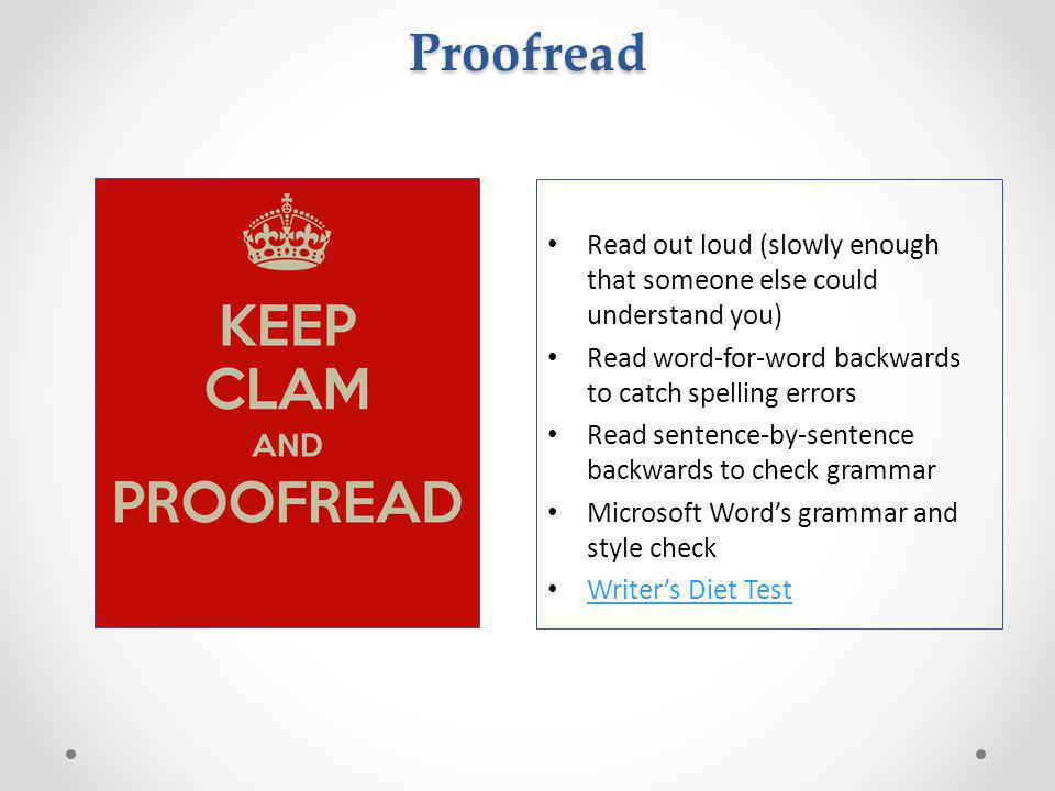 Proofread Read out loud (slowly enough that someone else could understand you) Read word-for-word backwards to catch spelling errors Read sentence-by-sentence backwards to check grammar Microsoft Word's grammar and style check Writer's Diet Test
