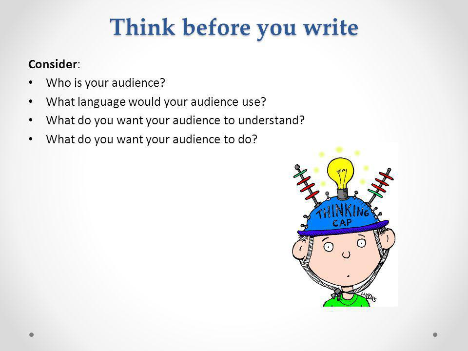 Think before you write Consider: Who is your audience.