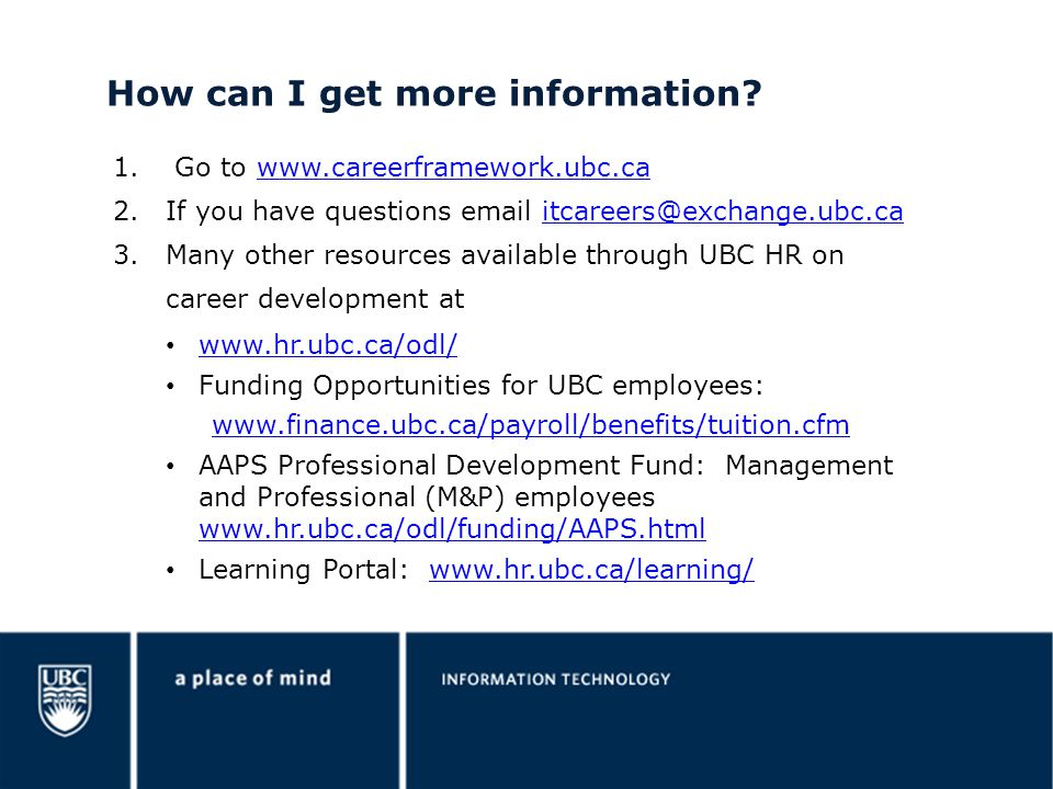 How can I get more information? 1. Go to www.careerframework.ubc.cawww.careerframework.ubc.ca 2.If you have questions email itcareers@exchange.ubc.cai