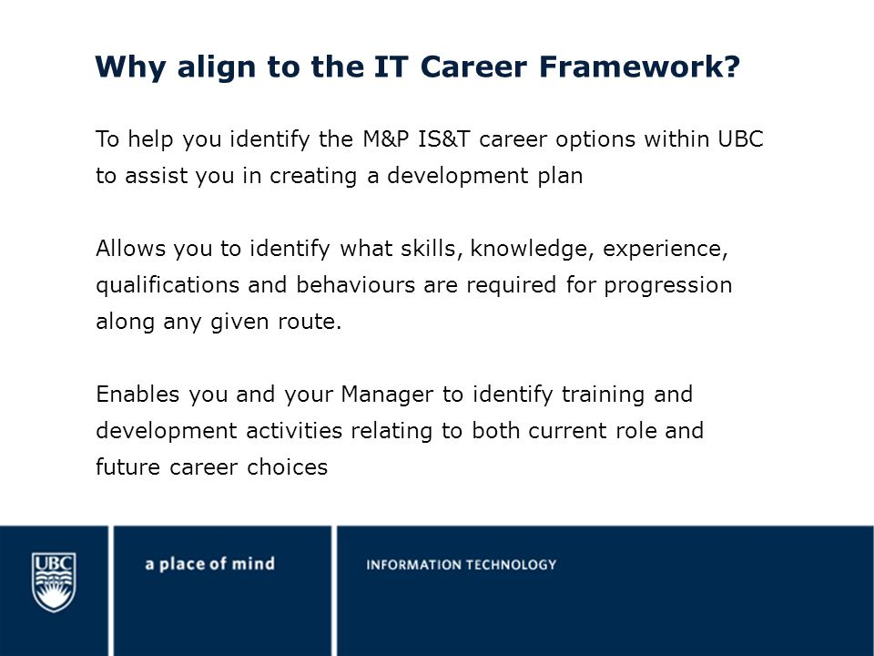 Why align to the IT Career Framework? To help you identify the M&P IS&T career options within UBC to assist you in creating a development plan Allows