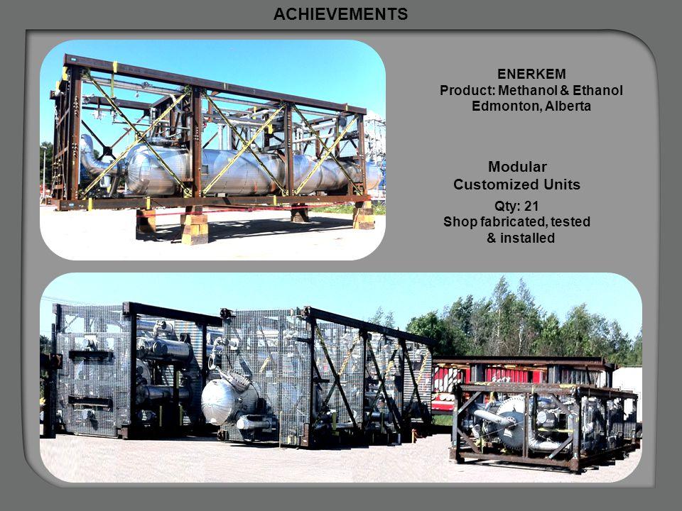 ACHIEVEMENTS ENERKEM Product: Methanol & Ethanol Edmonton, Alberta Modular Customized Units Qty: 21 Shop fabricated, tested & installed