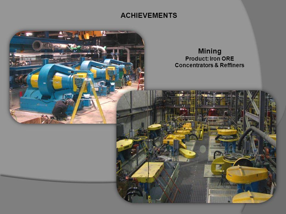 ACHIEVEMENTS Mining Product: Iron ORE Concentrators & Reffiners