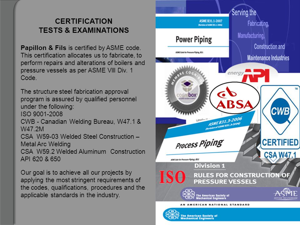 CERTIFICATION TESTS & EXAMINATIONS Papillon & Fils is certified by ASME code. This certification allocates us to fabricate, to perform repairs and alt