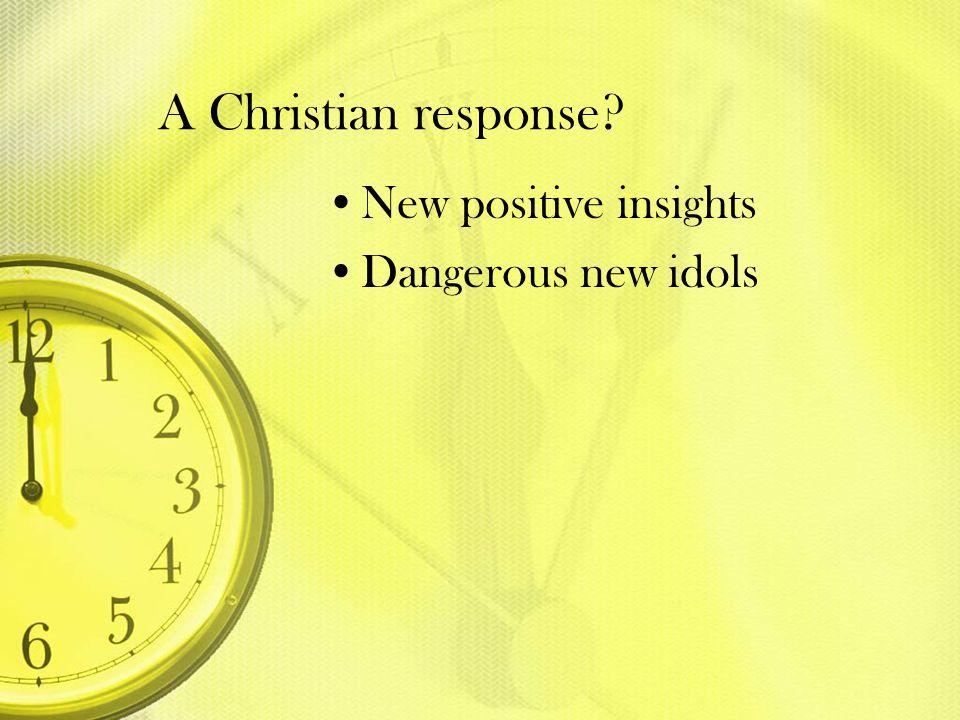 A Christian response? New positive insights Dangerous new idols