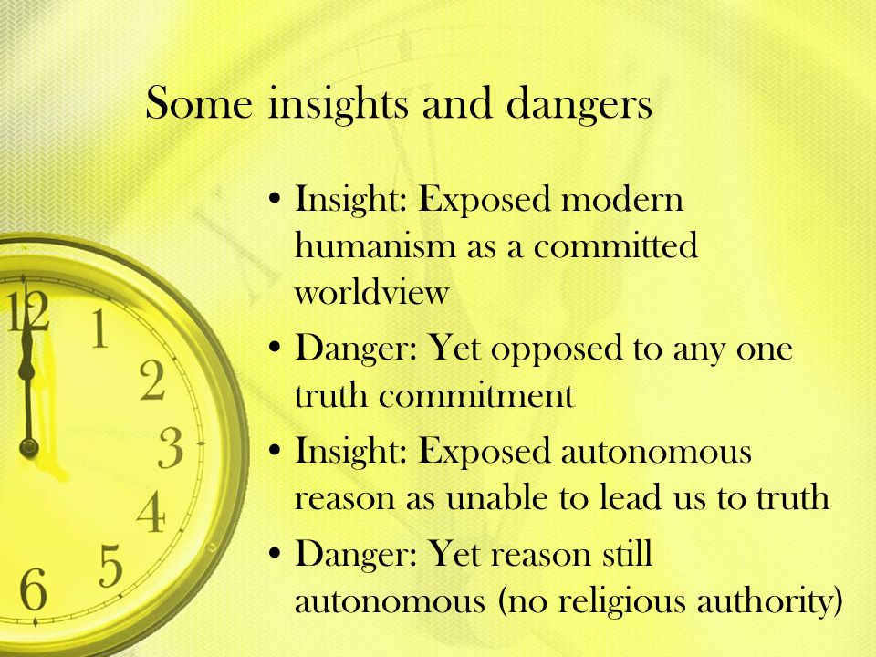 Some insights and dangers Insight: Exposed modern humanism as a committed worldview Danger: Yet opposed to any one truth commitment Insight: Exposed a