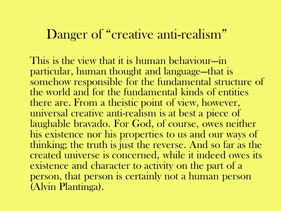"""Danger of """"creative anti-realism"""" This is the view that it is human behaviour—in particular, human thought and language—that is somehow responsible fo"""