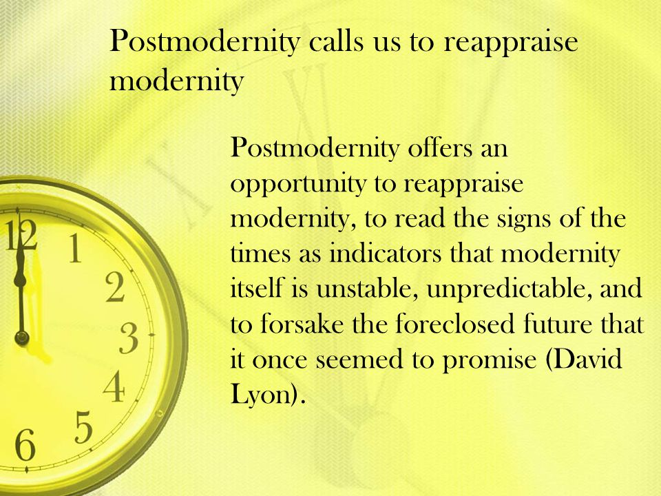 Postmodernity calls us to reappraise modernity Postmodernity offers an opportunity to reappraise modernity, to read the signs of the times as indicato