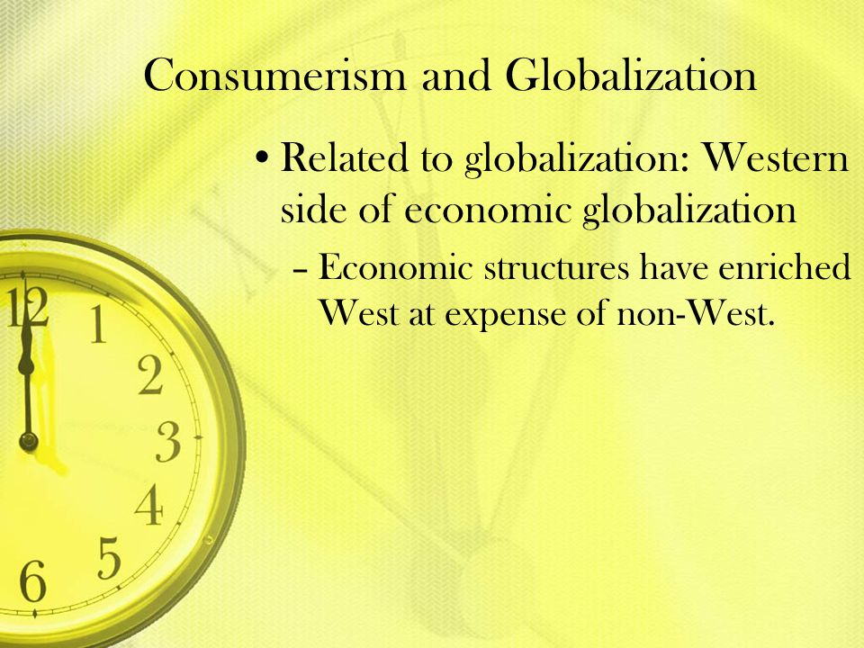 Consumerism and Globalization Related to globalization: Western side of economic globalization –Economic structures have enriched West at expense of n