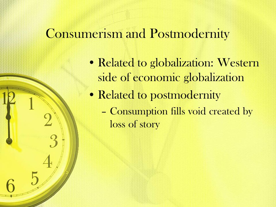 Consumerism and Postmodernity Related to globalization: Western side of economic globalization Related to postmodernity –Consumption fills void create