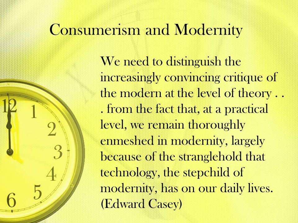 Consumerism and Modernity We need to distinguish the increasingly convincing critique of the modern at the level of theory... from the fact that, at a