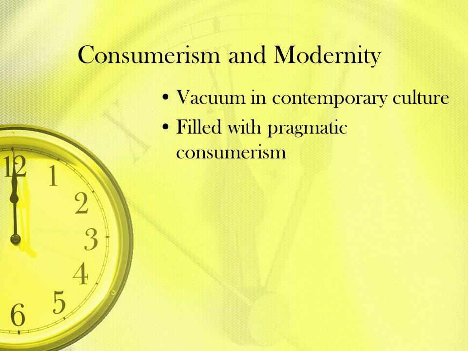 Consumerism and Modernity Vacuum in contemporary culture Filled with pragmatic consumerism