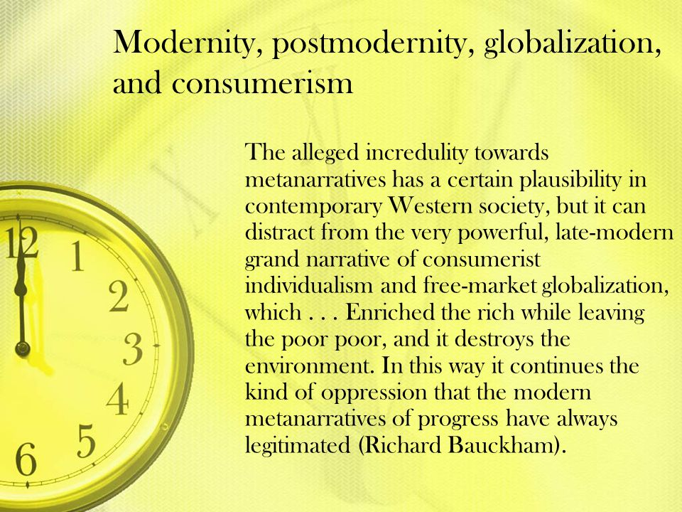 Modernity, postmodernity, globalization, and consumerism The alleged incredulity towards metanarratives has a certain plausibility in contemporary Wes